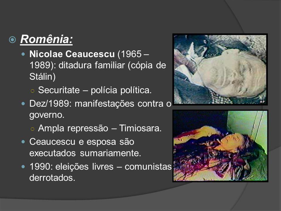  Romênia: Nicolae Ceaucescu (1965 – 1989): ditadura familiar (cópia de Stálin) ○ Securitate – polícia política. Dez/1989: manifestações contra o gove