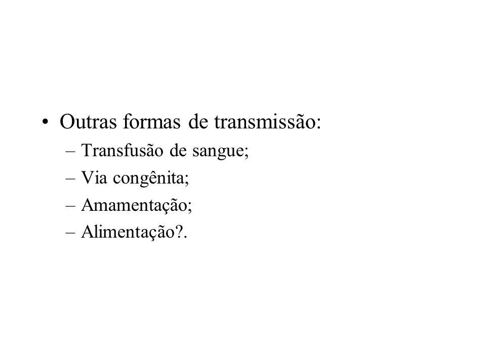 Outras formas de transmissão: –Transfusão de sangue; –Via congênita; –Amamentação; –Alimentação?.