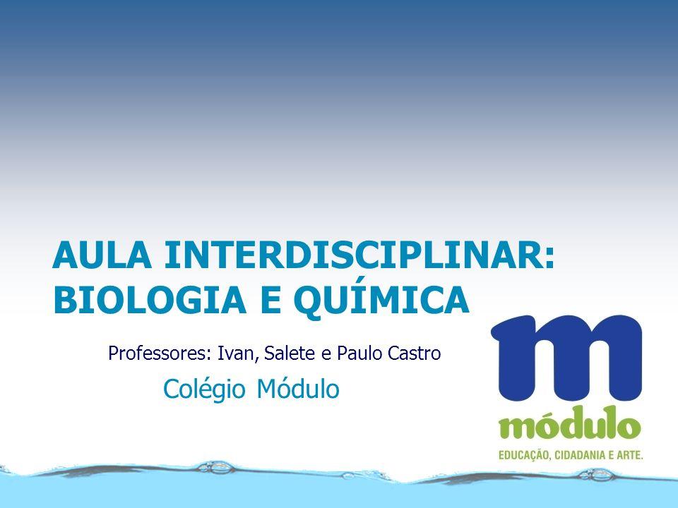 AULA INTERDISCIPLINAR: BIOLOGIA E QUÍMICA Professores: Ivan, Salete e Paulo Castro Colégio Módulo