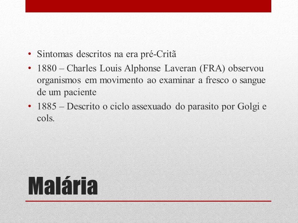 Malária Sintomas descritos na era pré-Critã 1880 – Charles Louis Alphonse Laveran (FRA) observou organismos em movimento ao examinar a fresco o sangue