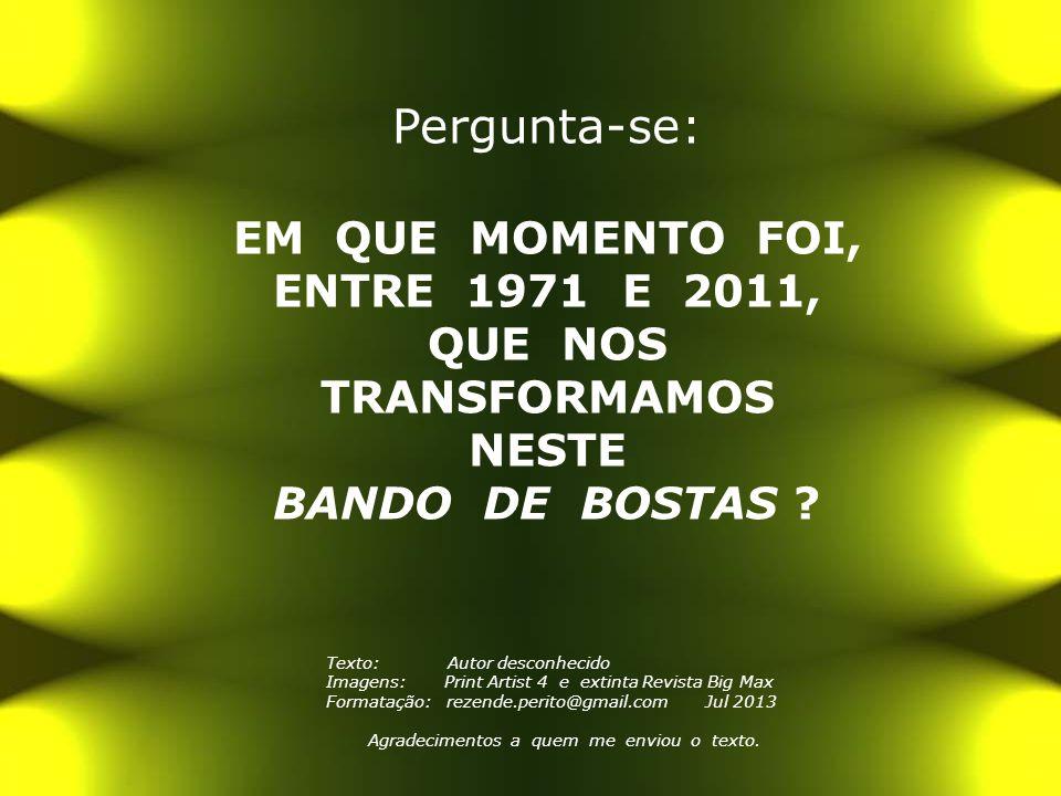 Pergunta-se: EM QUE MOMENTO FOI, ENTRE 1971 E 2011, QUE NOS TRANSFORMAMOS NESTE BANDO DE BOSTAS .