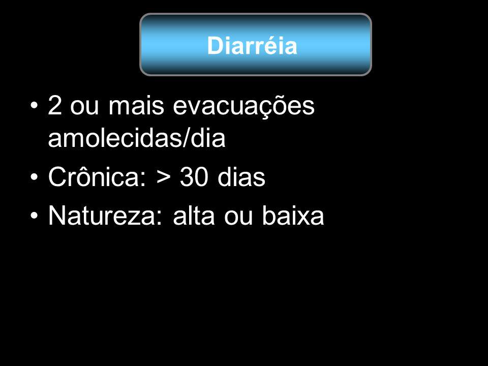 2 ou mais evacuações amolecidas/dia Crônica: > 30 dias Natureza: alta ou baixa Diarréia