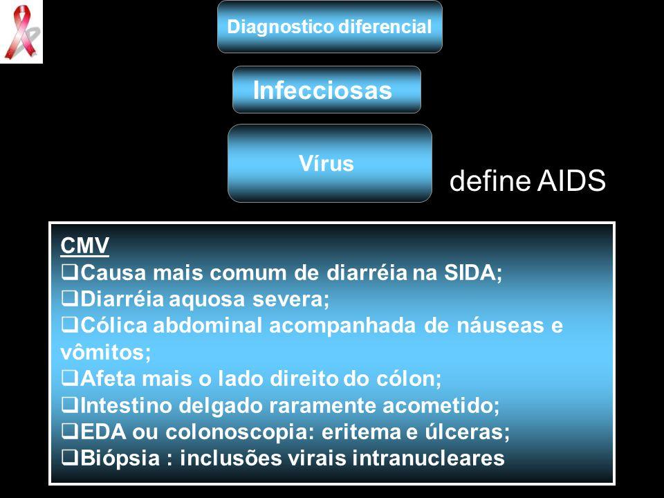 define AIDS Diagnostico diferencial Infecciosas Vírus CMV  Causa mais comum de diarréia na SIDA;  Diarréia aquosa severa;  Cólica abdominal acompan