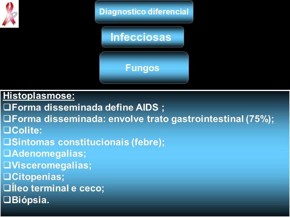 Diagnostico diferencial Infecciosas Fungos Histoplasmose:  Forma disseminada define AIDS ;  Forma disseminada: envolve trato gastrointestinal (75%);