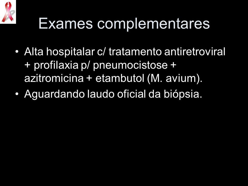 Exames complementares Alta hospitalar c/ tratamento antiretroviral + profilaxia p/ pneumocistose + azitromicina + etambutol (M. avium). Aguardando lau