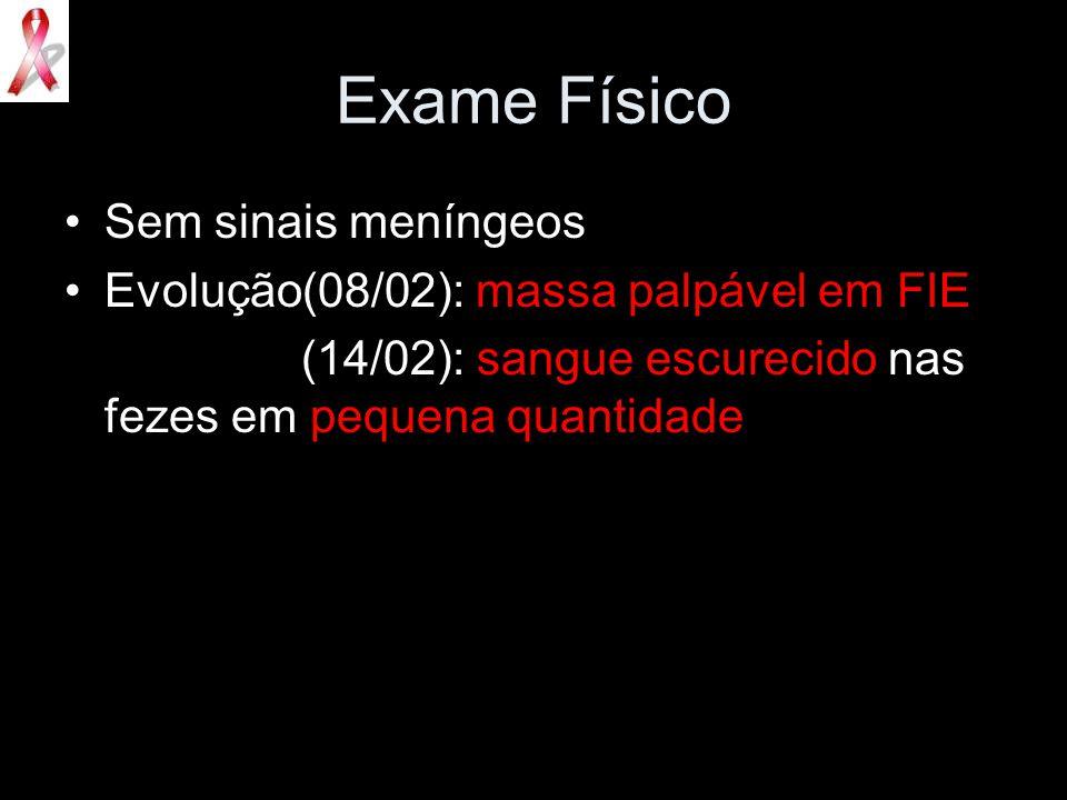 Exame Físico Sem sinais meníngeos Evolução(08/02): massa palpável em FIE (14/02): sangue escurecido nas fezes em pequena quantidade