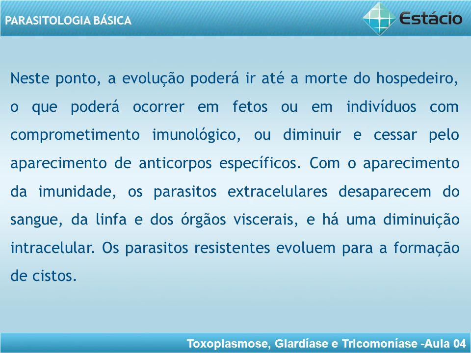 Toxoplasmose, Giardíase e Tricomoníase -Aula 04 PARASITOLOGIA BÁSICA Esta fase cística, juntamente com a diminuição da sintomatologia, caracteriza a fase crônica.