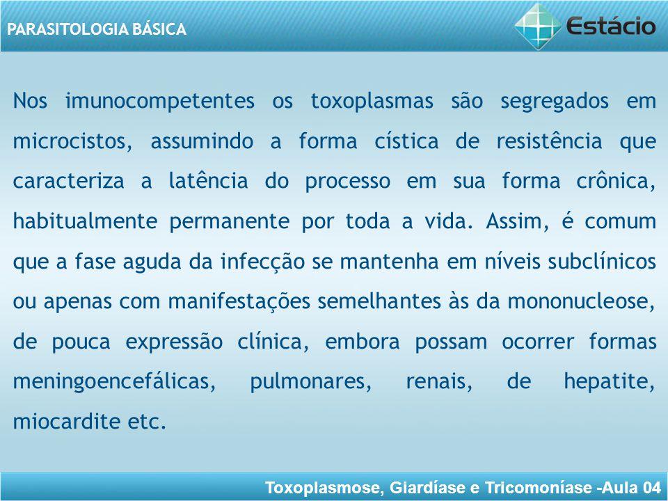Toxoplasmose, Giardíase e Tricomoníase -Aula 04 PARASITOLOGIA BÁSICA A forma ocular na fase crônica, está relacionada com a presença das formas císticas na retina, assim como com fenômenos de natureza imunológica.