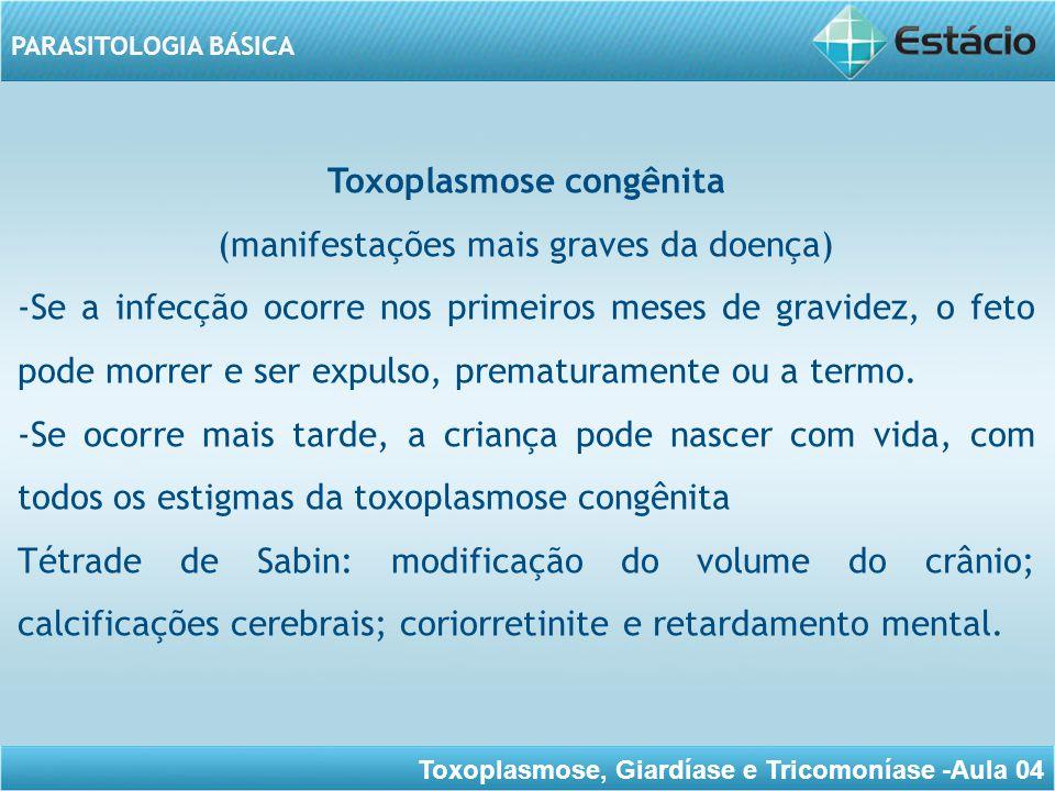 Toxoplasmose, Giardíase e Tricomoníase -Aula 04 PARASITOLOGIA BÁSICA Se ocorrer nos últimos meses da gravidez, a criança pode nascer com vida e com aparência normal, desenvolvendo-se a doença, com toda a sua sintomatologia, algumas semanas após o nascimento.