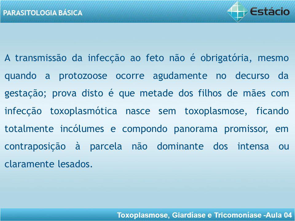 Toxoplasmose, Giardíase e Tricomoníase -Aula 04 PARASITOLOGIA BÁSICA FORMA ADQUIRIDA Os aspectos clínicos são muito variáveis, indo desde casos inaparentes até os pneumônicos graves ou encefalites fulminantes.