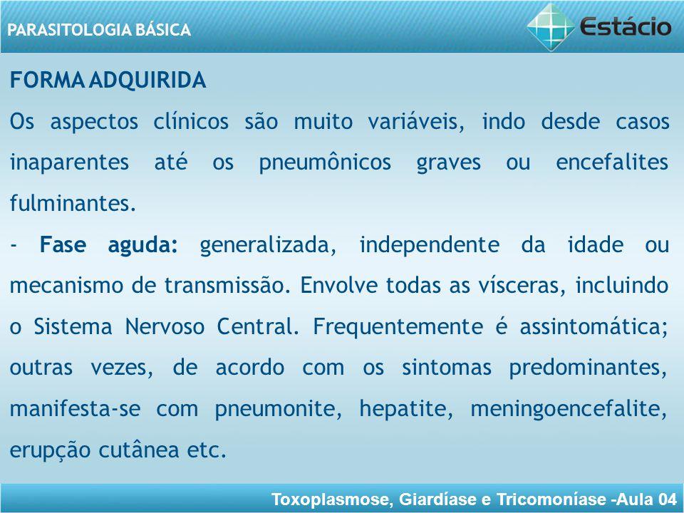 Toxoplasmose, Giardíase e Tricomoníase -Aula 04 PARASITOLOGIA BÁSICA - Fase subaguda: ocorre devido à persistência e proliferação do toxoplasma no SN inclusive nos olhos.