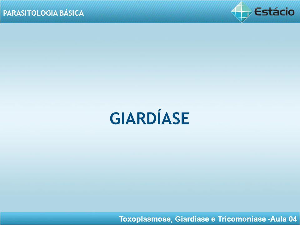 Toxoplasmose, Giardíase e Tricomoníase -Aula 04 PARASITOLOGIA BÁSICA GIARDÍASE Infecção intestinal causada por um protozoário (ser unicelular) flagelado limitada ao intestino delgado e ao trato biliar.