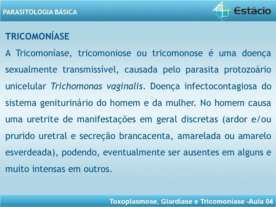 Toxoplasmose, Giardíase e Tricomoníase -Aula 04 PARASITOLOGIA BÁSICA É uma das principais causas de vaginite, vulvovaginite e cervicite (infecção do colo do útero) da mulher adulta podendo porém, cursar com pouca ou nenhuma manifestação clínica.