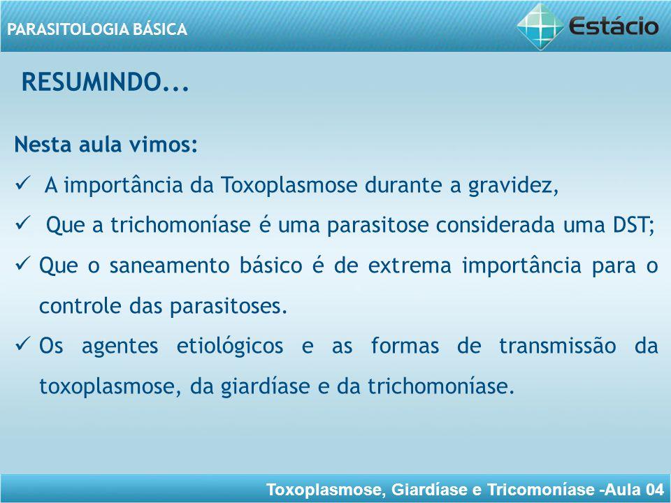 Toxoplasmose, Giardíase e Tricomoníase -Aula 04 PARASITOLOGIA BÁSICA RESUMINDO... Nesta aula vimos: A importância da Toxoplasmose durante a gravidez,