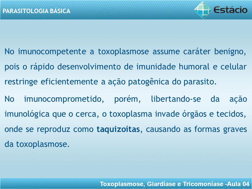 Toxoplasmose, Giardíase e Tricomoníase -Aula 04 PARASITOLOGIA BÁSICA Essas formas graves são observadas na AIDS, nas imunodepressões medicamentosas, nos transplantes, especialmente de coração, fígado e medula óssea, nas doenças debilitantes e ainda, nos imunologicamente imaturos, como o feto e o recém-nascido.