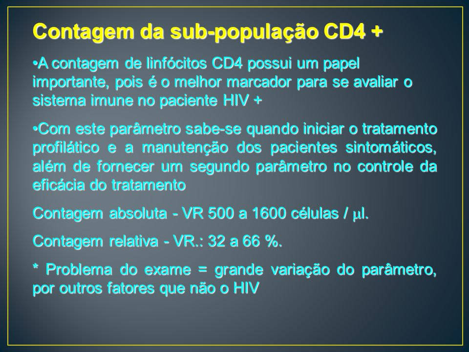 Contagem da sub-população CD4 + A contagem de linfócitos CD4 possui um papel importante, pois é o melhor marcador para se avaliar o sistema imune no p