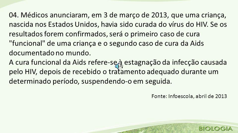 04. Médicos anunciaram, em 3 de março de 2013, que uma criança, nascida nos Estados Unidos, havia sido curada do vírus do HIV. Se os resultados forem