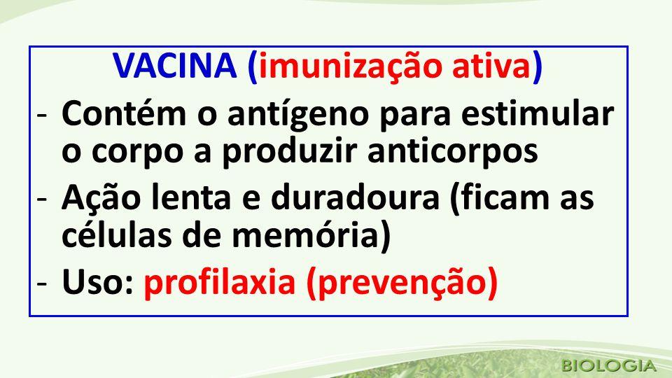 VACINA (imunização ativa) -Contém o antígeno para estimular o corpo a produzir anticorpos -Ação lenta e duradoura (ficam as células de memória) -Uso: profilaxia (prevenção)