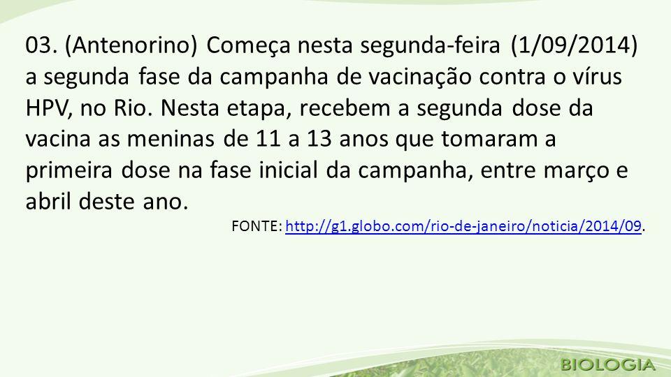 03. (Antenorino) Começa nesta segunda-feira (1/09/2014) a segunda fase da campanha de vacinação contra o vírus HPV, no Rio. Nesta etapa, recebem a seg