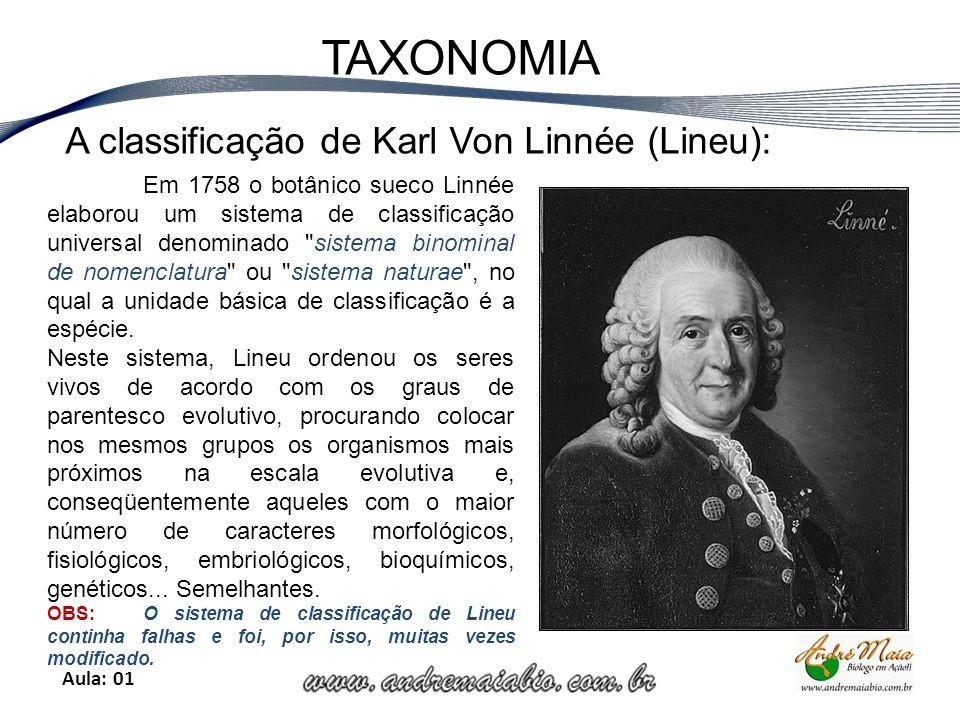 Aula: 01 TAXONOMIA A classificação de Karl Von Linnée (Lineu): Em 1758 o botânico sueco Linnée elaborou um sistema de classificação universal denominado sistema binominal de nomenclatura ou sistema naturae , no qual a unidade básica de classificação é a espécie.