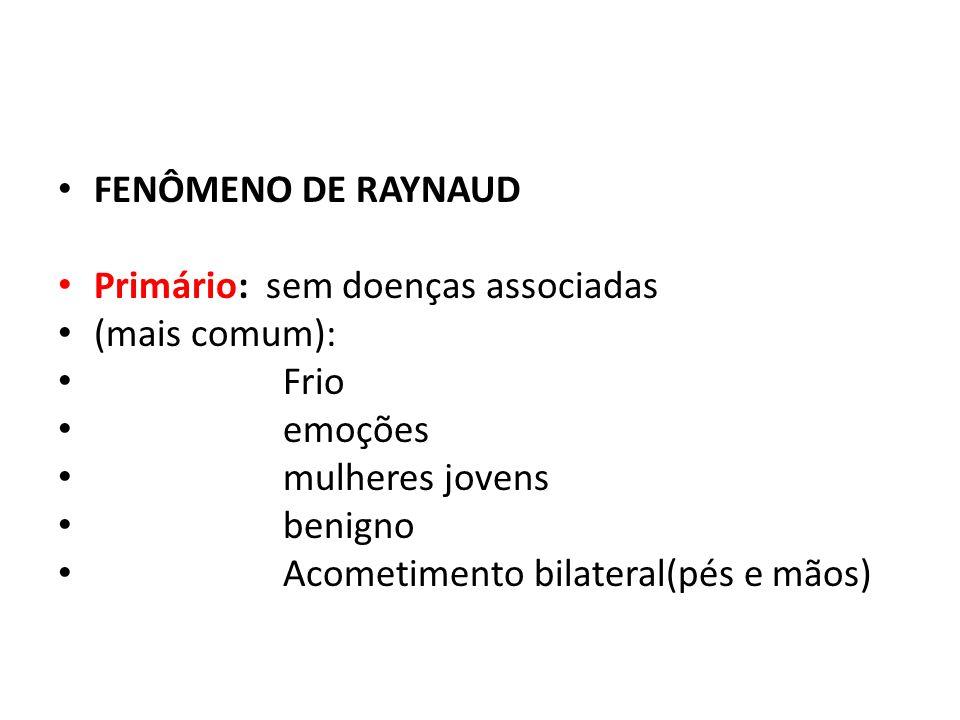 FENÔMENO DE RAYNAUD Primário: sem doenças associadas (mais comum): Frio emoções mulheres jovens benigno Acometimento bilateral(pés e mãos)