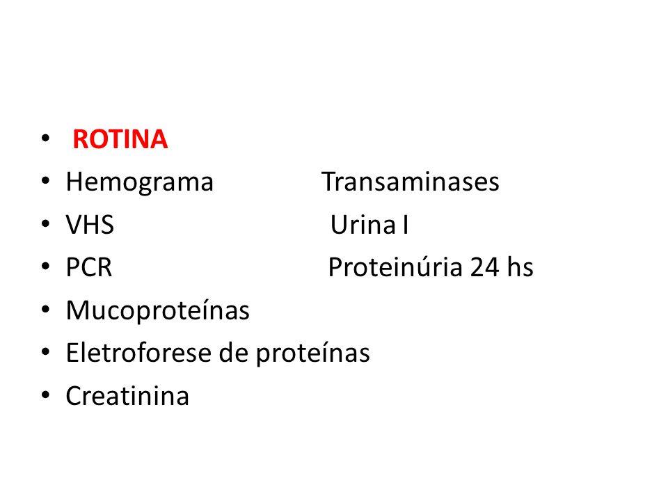 ROTINA Hemograma Transaminases VHS Urina I PCR Proteinúria 24 hs Mucoproteínas Eletroforese de proteínas Creatinina