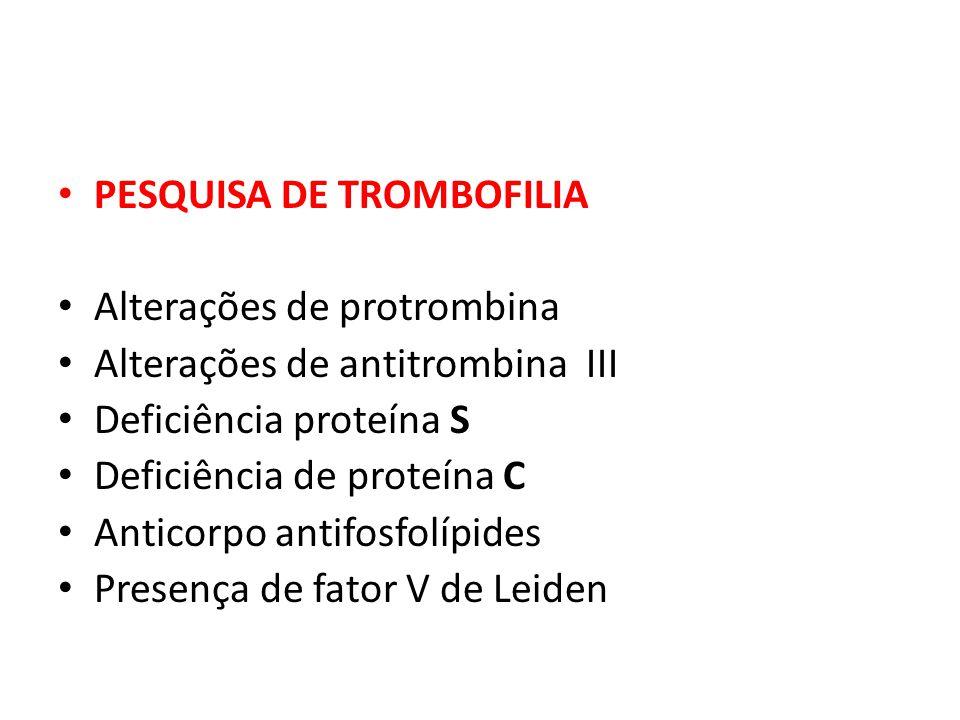 PESQUISA DE TROMBOFILIA Alterações de protrombina Alterações de antitrombina III Deficiência proteína S Deficiência de proteína C Anticorpo antifosfol