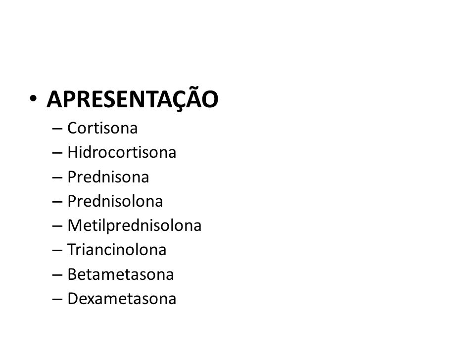 APRESENTAÇÃO – Cortisona – Hidrocortisona – Prednisona – Prednisolona – Metilprednisolona – Triancinolona – Betametasona – Dexametasona