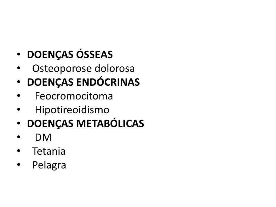 DOENÇAS ÓSSEAS Osteoporose dolorosa DOENÇAS ENDÓCRINAS Feocromocitoma Hipotireoidismo DOENÇAS METABÓLICAS DM Tetania Pelagra