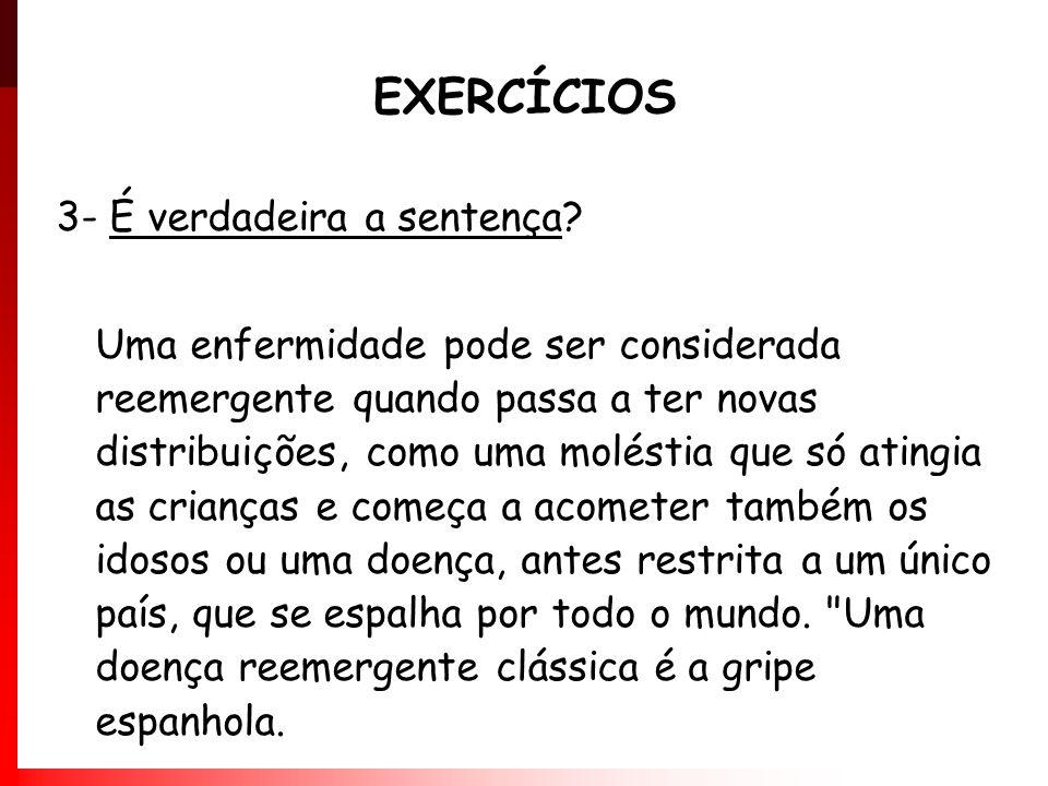 EXERCÍCIOS 3- É verdadeira a sentença? Uma enfermidade pode ser considerada reemergente quando passa a ter novas distribuições, como uma moléstia que