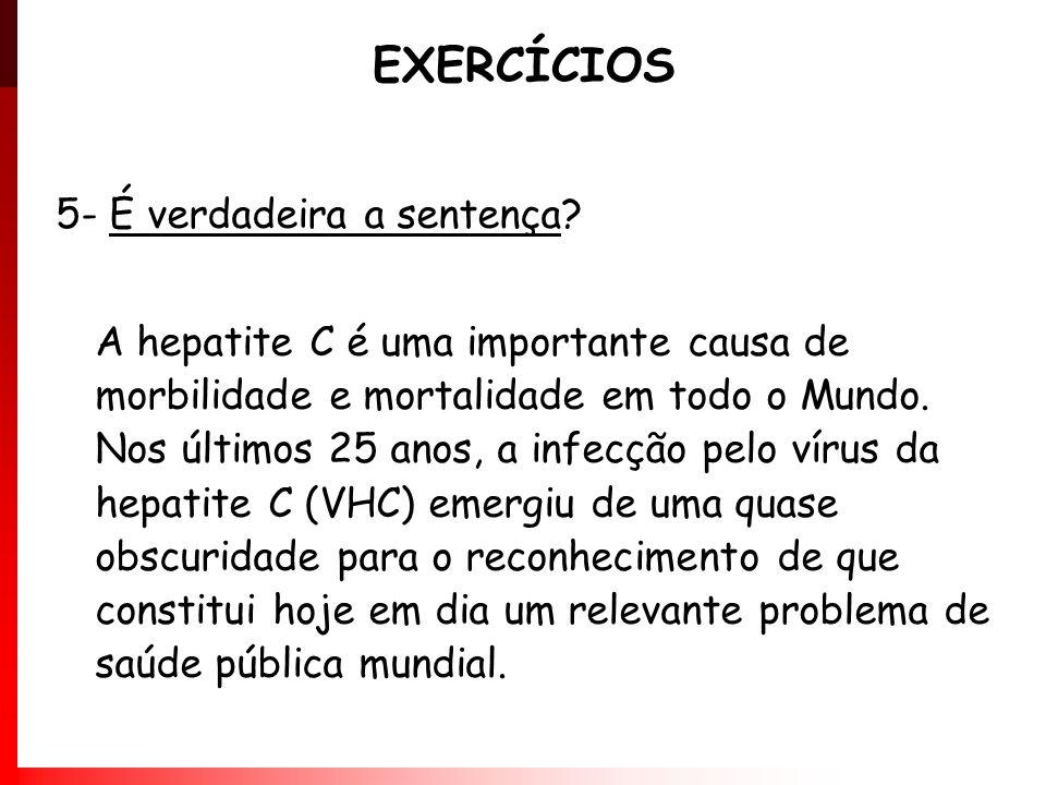 EXERCÍCIOS 5- É verdadeira a sentença? A hepatite C é uma importante causa de morbilidade e mortalidade em todo o Mundo. Nos últimos 25 anos, a infecç