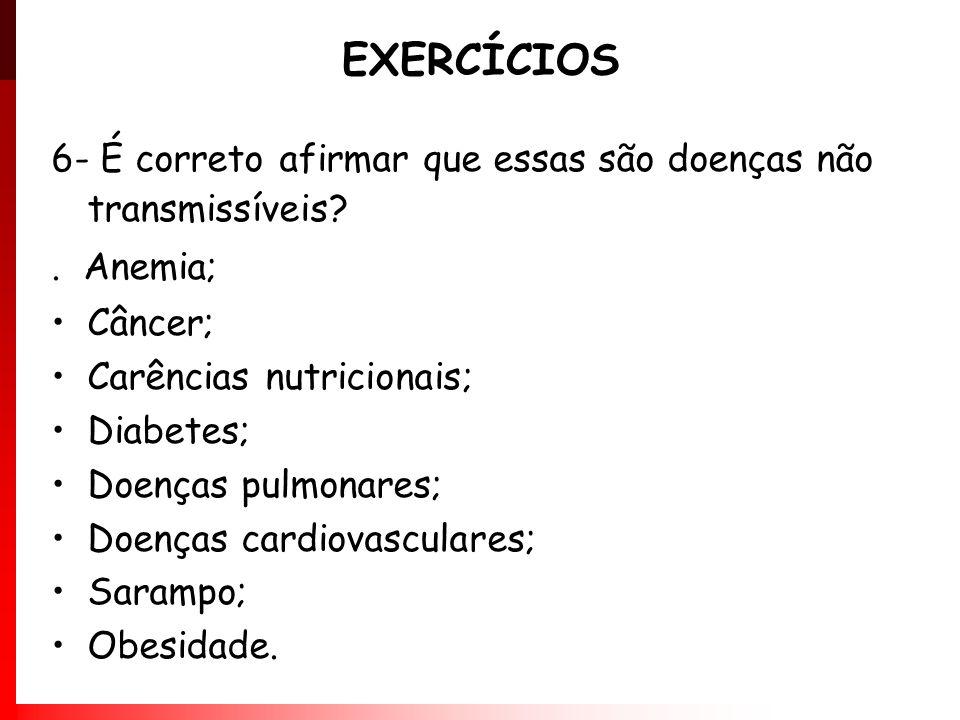 EXERCÍCIOS 6- É correto afirmar que essas são doenças não transmissíveis?. Anemia; Câncer; Carências nutricionais; Diabetes; Doenças pulmonares; Doenç