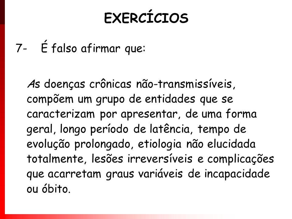 EXERCÍCIOS 7- É falso afirmar que: As doenças crônicas não-transmissíveis, compõem um grupo de entidades que se caracterizam por apresentar, de uma fo