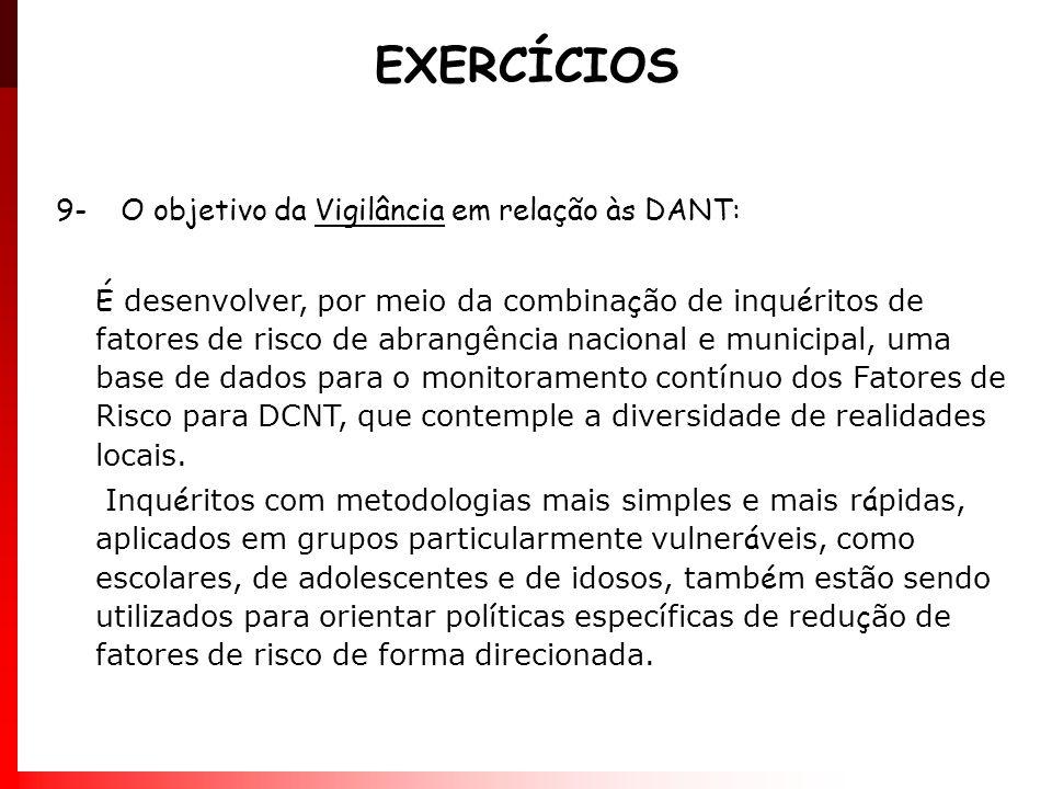 EXERCÍCIOS 9- O objetivo da Vigilância em relação às DANT: É desenvolver, por meio da combina ç ão de inqu é ritos de fatores de risco de abrangência