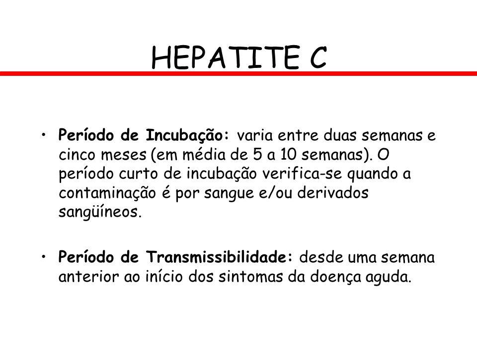 HEPATITE C Período de Incubação: varia entre duas semanas e cinco meses (em média de 5 a 10 semanas). O período curto de incubação verifica-se quando
