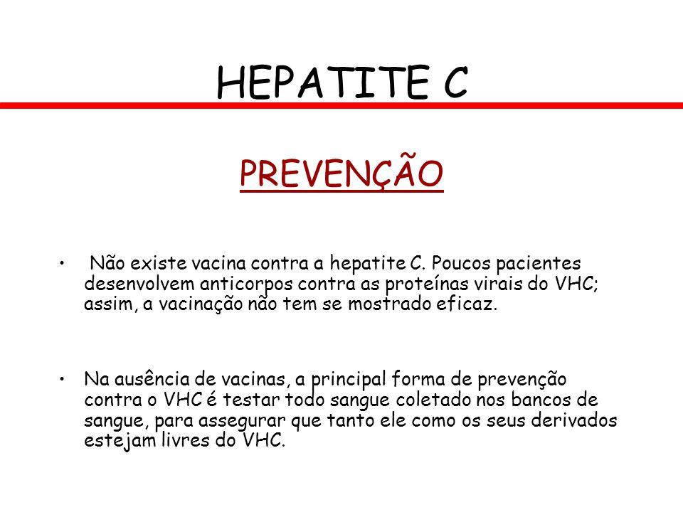 PREVENÇÃO Não existe vacina contra a hepatite C. Poucos pacientes desenvolvem anticorpos contra as proteínas virais do VHC; assim, a vacinação não tem