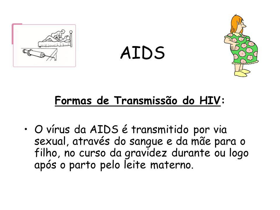 AIDS Formas de Transmissão do HIV: O vírus da AIDS é transmitido por via sexual, através do sangue e da mãe para o filho, no curso da gravidez durante