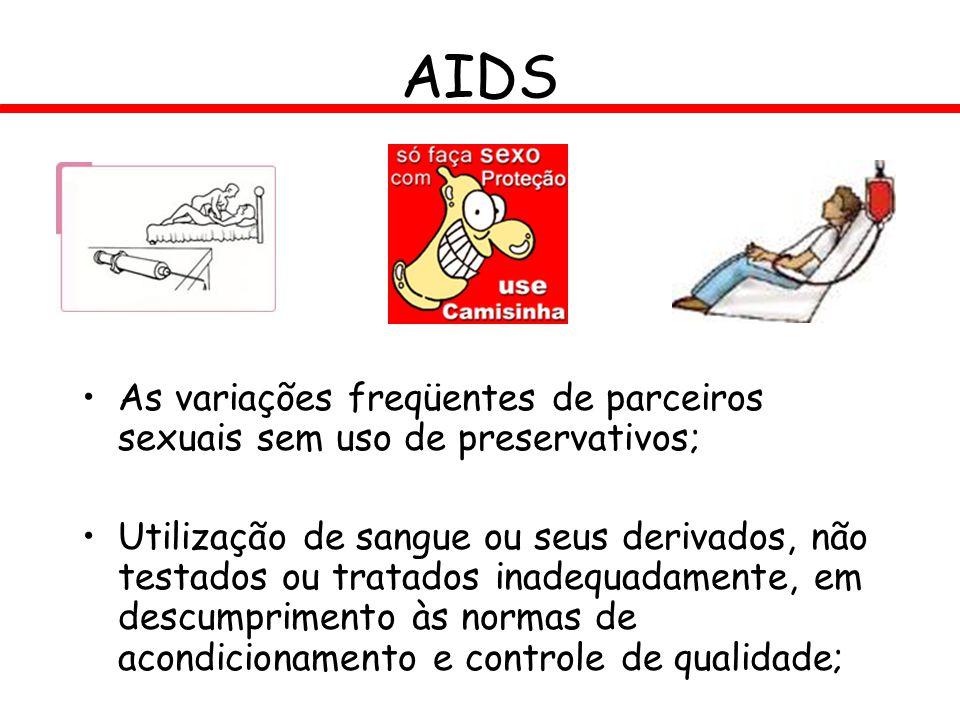 AIDS As variações freqüentes de parceiros sexuais sem uso de preservativos; Utilização de sangue ou seus derivados, não testados ou tratados inadequad