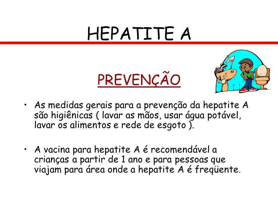 PREVENÇÃO As medidas gerais para a prevenção da hepatite A são higiênicas ( lavar as mãos, usar água potável, lavar os alimentos e rede de esgoto ). A