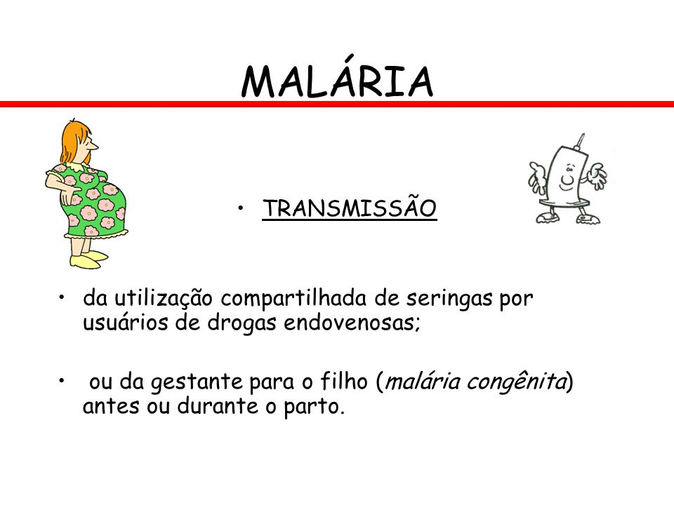 MALÁRIA TRANSMISSÃO da utilização compartilhada de seringas por usuários de drogas endovenosas; ou da gestante para o filho (malária congênita) antes