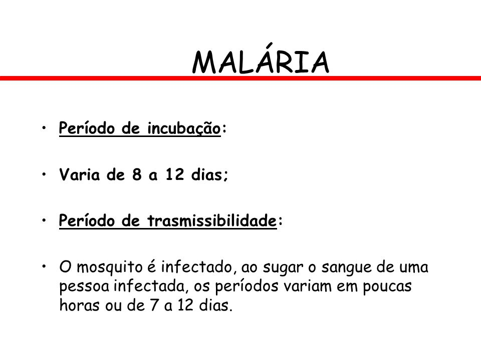 MALÁRIA Período de incubação: Varia de 8 a 12 dias; Período de trasmissibilidade: O mosquito é infectado, ao sugar o sangue de uma pessoa infectada, o