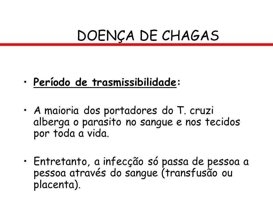 DOENÇA DE CHAGAS Período de trasmissibilidade: A maioria dos portadores do T. cruzi alberga o parasito no sangue e nos tecidos por toda a vida. Entret
