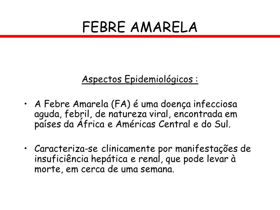 FEBRE AMARELA Aspectos Epidemiológicos : A Febre Amarela (FA) é uma doença infecciosa aguda, febril, de natureza viral, encontrada em países da África