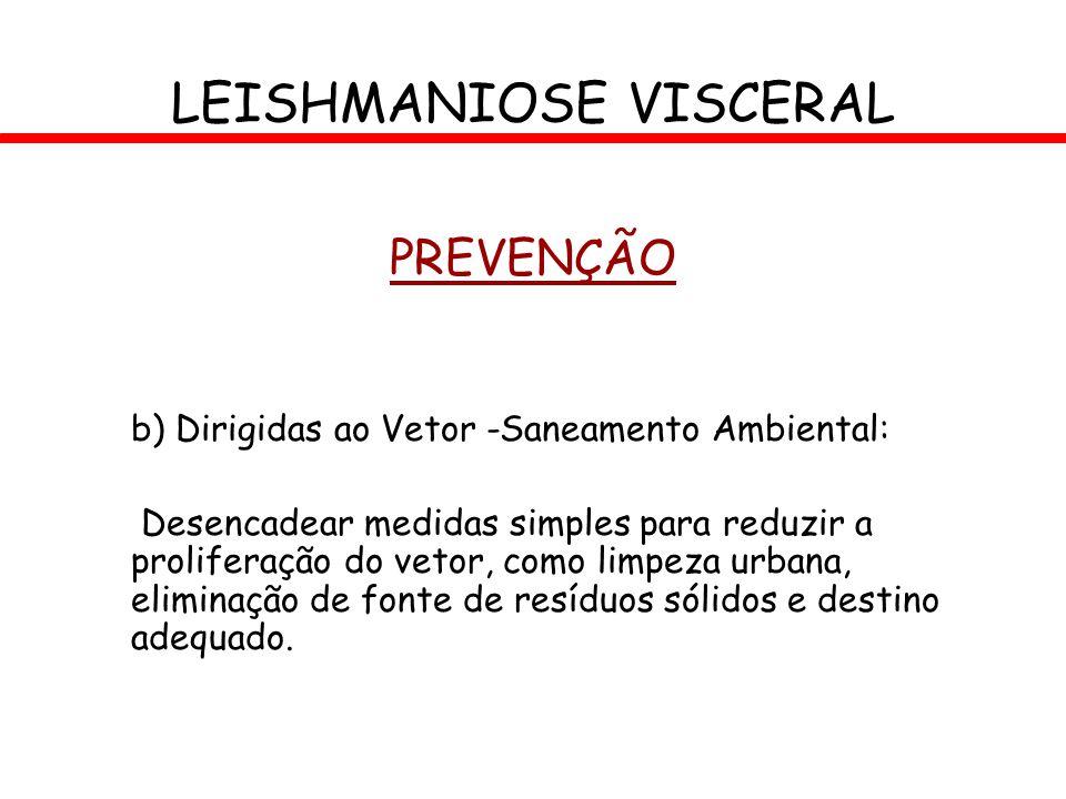 LEISHMANIOSE VISCERAL PREVENÇÃO b) Dirigidas ao Vetor -Saneamento Ambiental: Desencadear medidas simples para reduzir a proliferação do vetor, como li
