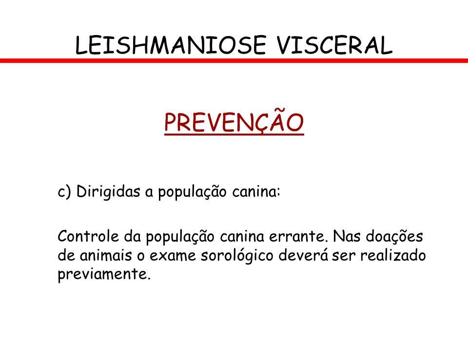 LEISHMANIOSE VISCERAL PREVENÇÃO c) Dirigidas a população canina: Controle da população canina errante. Nas doações de animais o exame sorológico dever