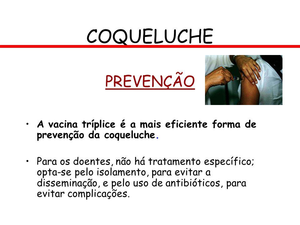 PREVENÇÃO A vacina tríplice é a mais eficiente forma de prevenção da coqueluche. Para os doentes, não há tratamento específico; opta-se pelo isolament