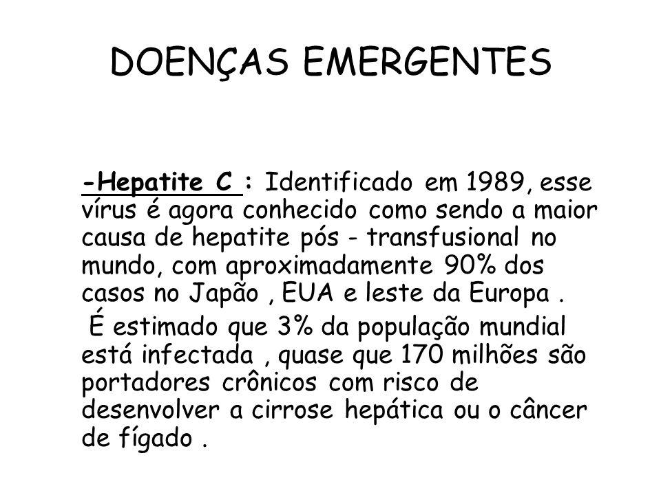 DOENÇAS EMERGENTES -Hepatite C : Identificado em 1989, esse vírus é agora conhecido como sendo a maior causa de hepatite pós - transfusional no mundo,