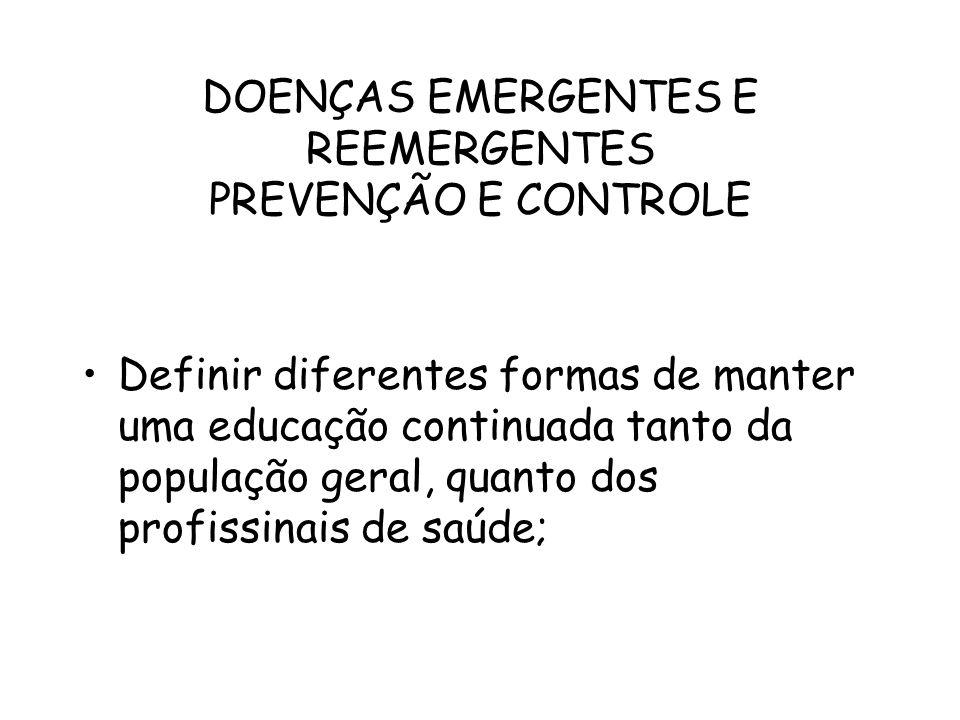 DOENÇAS EMERGENTES E REEMERGENTES PREVENÇÃO E CONTROLE Definir diferentes formas de manter uma educação continuada tanto da população geral, quanto do