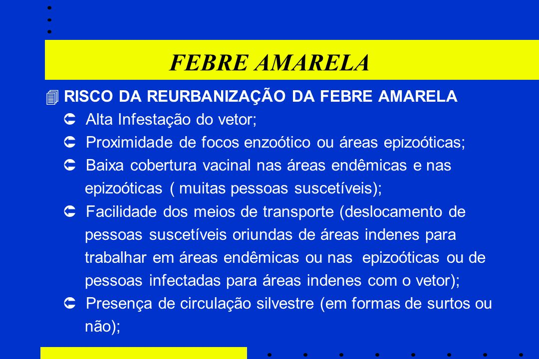 FEBRE AMARELA  RISCO DA REURBANIZAÇÃO DA FEBRE AMARELA  Alta Infestação do vetor;  Proximidade de focos enzoótico ou áreas epizoóticas;  Baixa cob