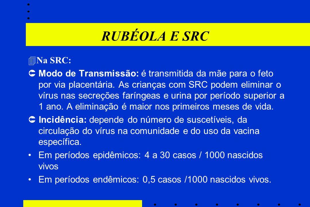 RUBÉOLA E SRC  Na SRC:  Modo de Transmissão: é transmitida da mãe para o feto por via placentária. As crianças com SRC podem eliminar o vírus nas se
